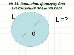 № 11. Запишіть формулу для знаходження довжини кола d L L =?