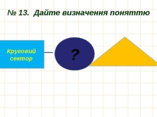 № 13. Дайте визначення поняттю ? Круговий сектор