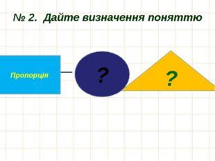 № 2. Дайте визначення поняттю ? Пропорція ?