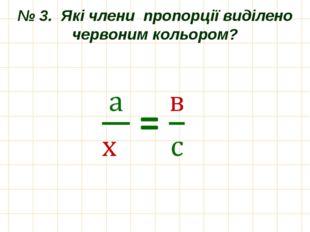 № 3. Які члени пропорції виділено червоним кольором?