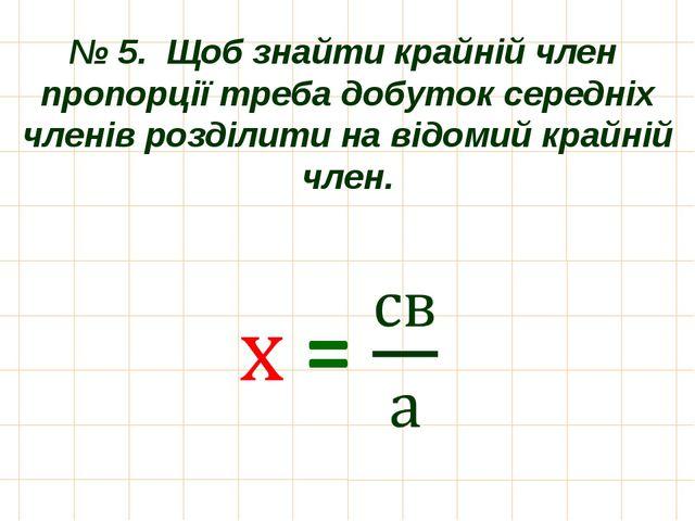 № 5. Щоб знайти крайній член пропорції треба добуток середніх членів розділит...