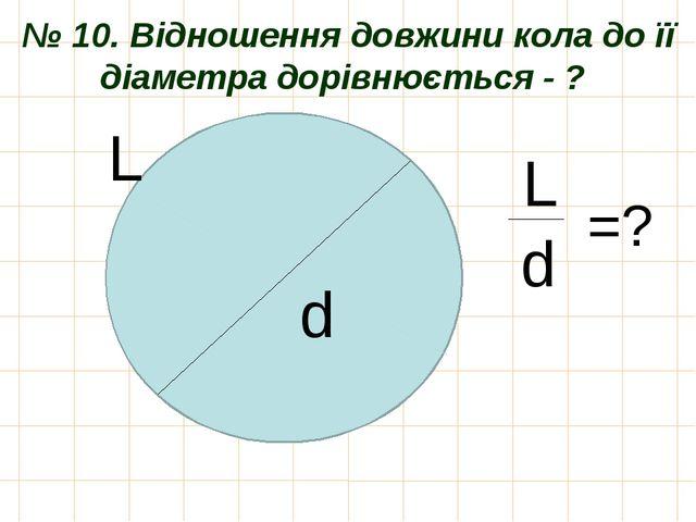 № 10. Відношення довжини кола до її діаметра дорівнюється - ? d L L d =?