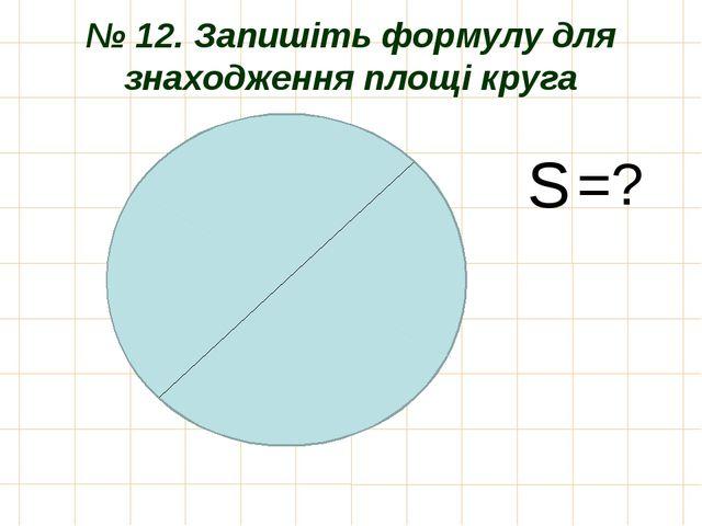 № 12. Запишіть формулу для знаходження площі круга S =?