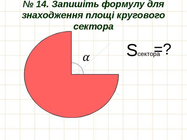 № 14. Запишіть формулу для знаходження площі кругового сектора Sсектора =?