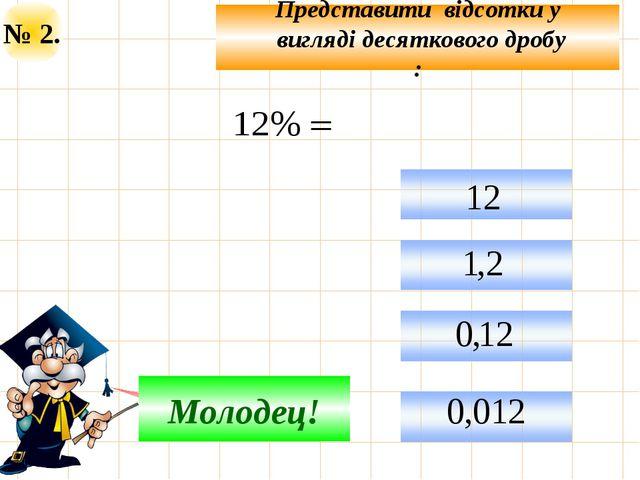 № 2. Представити відсотки у вигляді десяткового дробу : Подумай! Молодец!