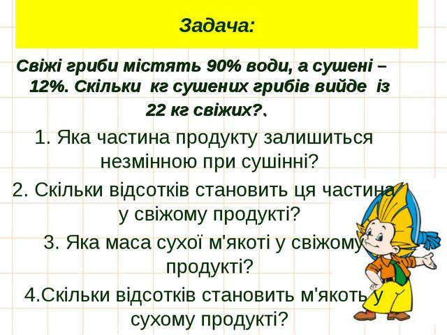 Задача: Свіжі гриби містять 90% води, а сушені – 12%. Скільки кг сушених гриб...