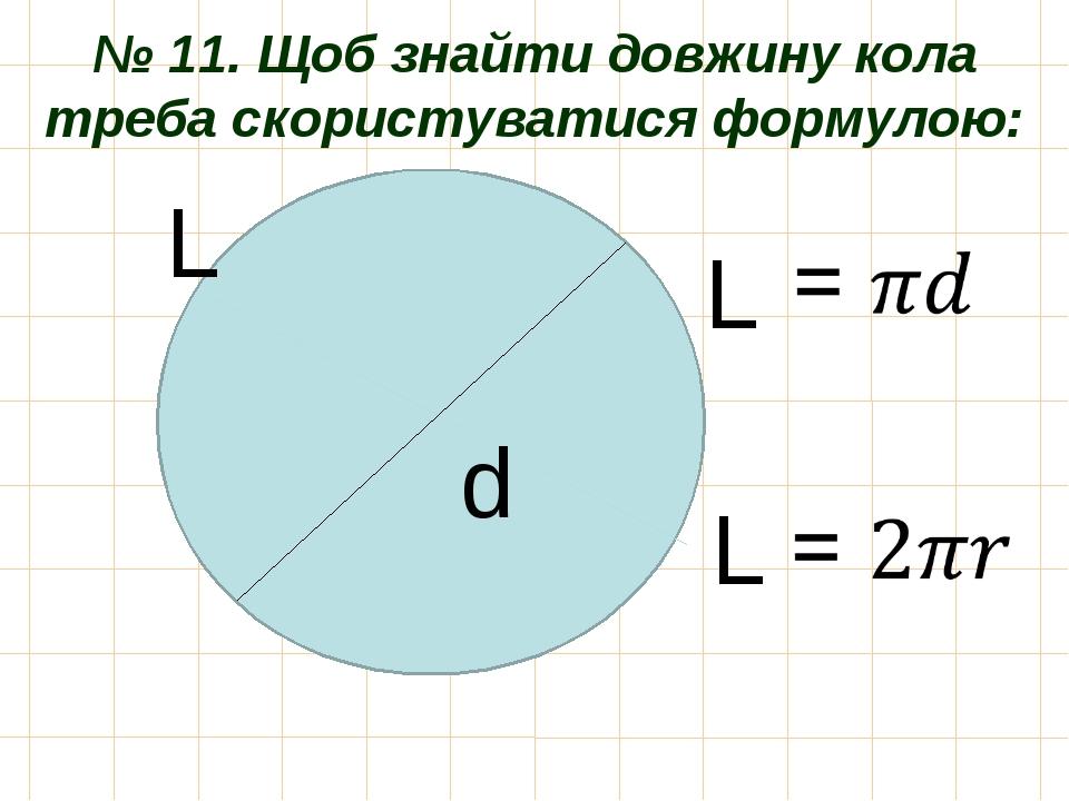 № 11. Щоб знайти довжину кола треба скористуватися формулою: d L L L