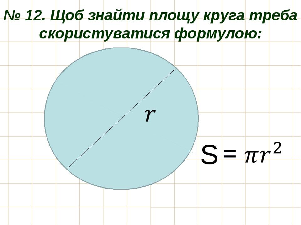 № 12. Щоб знайти площу круга треба скористуватися формулою: S