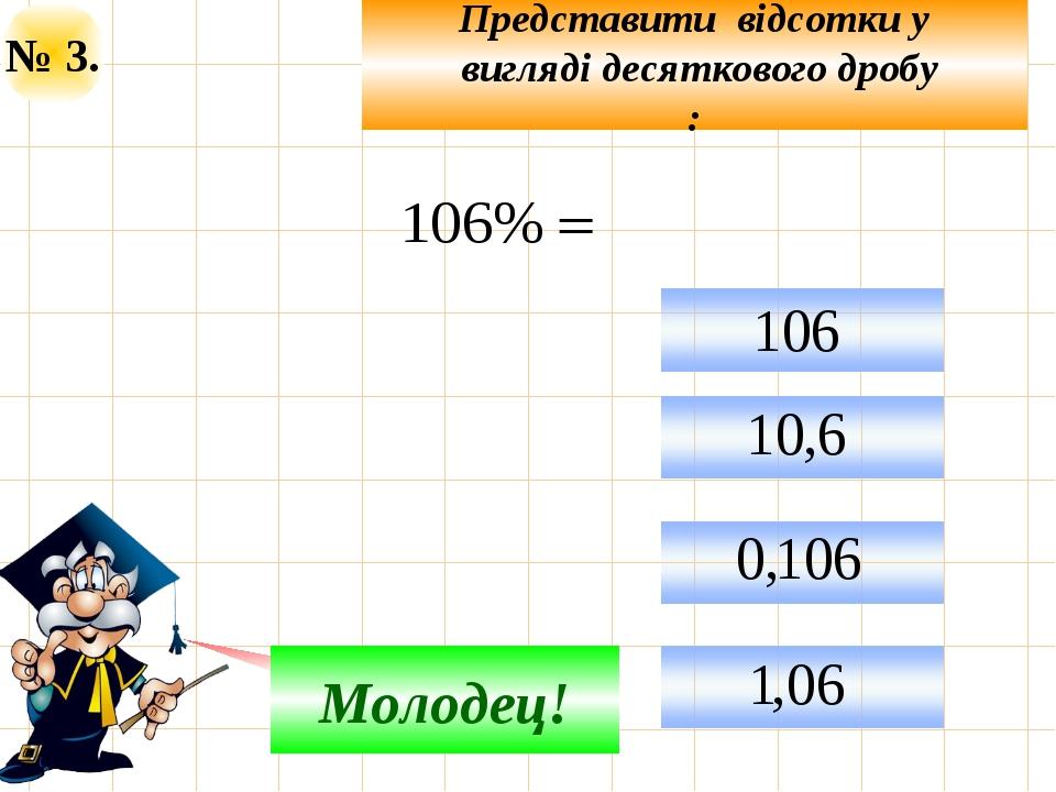 № 3. Представити відсотки у вигляді десяткового дробу : Не верно! Молодец!