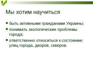 Мы хотим научиться быть активными гражданами Украины; понимать экологические