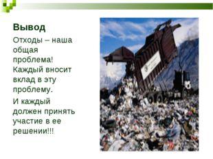 Вывод Отходы – наша общая проблема! Каждый вносит вклад в эту проблему. И каж