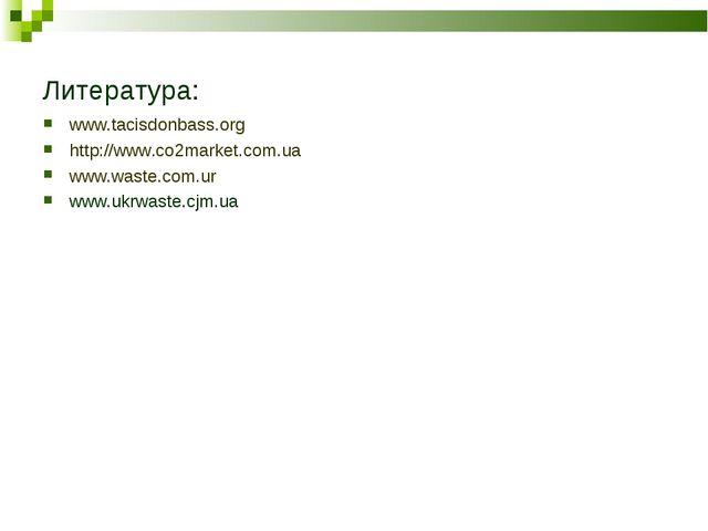 Литература: www.tacisdonbass.org http://www.co2market.com.ua www.waste.com.ur...