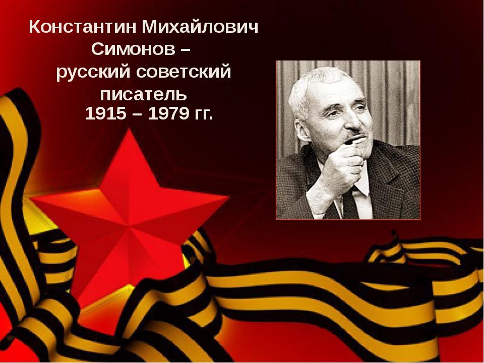 Константин Михайлович Симонов – русский советский писатель 1915 – 1979 гг.