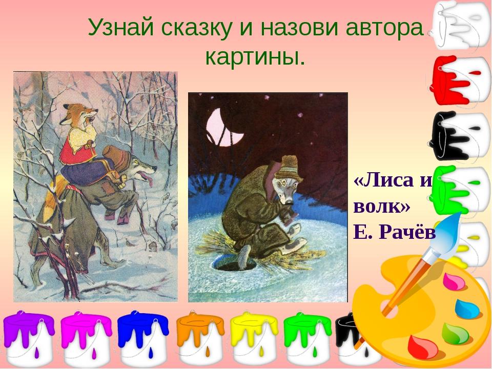 Узнай сказку и назови автора картины. «Лиса и волк» Е. Рачёв