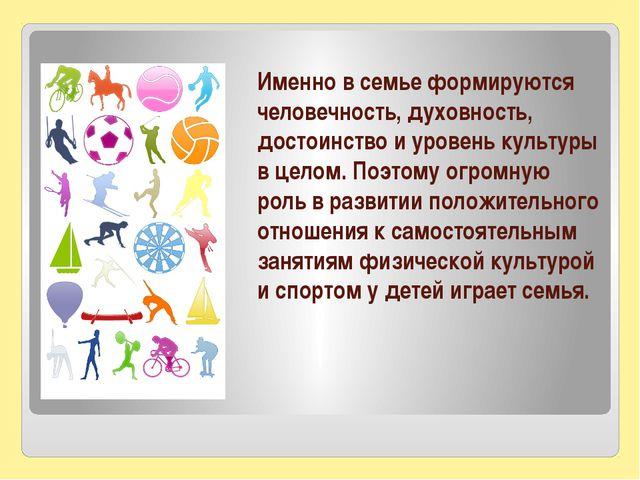 Именно в семье формируются человечность, духовность, достоинство и уровень ку...