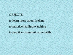 OBJECTS: to learn more about Ireland to practice reading/watching to practice