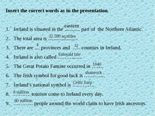 Insert the correct words as in the presentation. Ireland is situated in the .