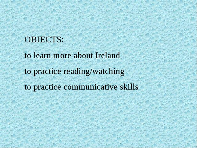 OBJECTS: to learn more about Ireland to practice reading/watching to practice...