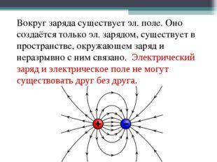Вокруг заряда существует эл. поле. Оно создаётся только эл. зарядом, существ