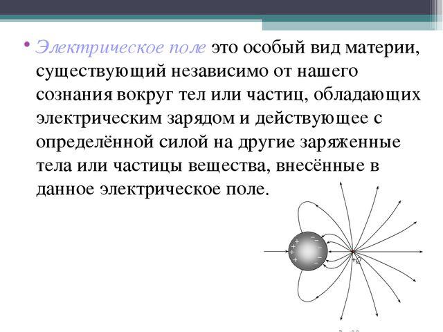 Электрическое поле это особый вид материи, существующий независимо от нашего...