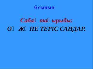 Сабақ тақырыбы: ОҢ ЖӘНЕ ТЕРІС САНДАР. 6 сынып