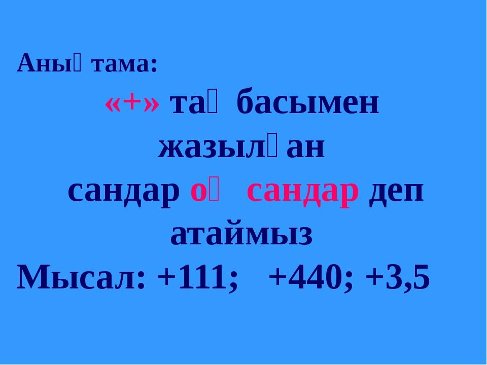 Анықтама: «+» таңбасымен жазылған сандар оң сандар деп атаймыз Мысал: +111;...
