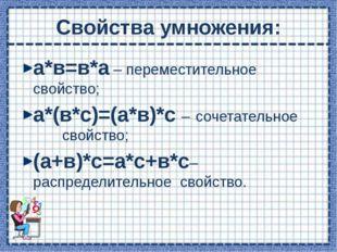 Свойства умножения: а*в=в*а – переместительное свойство; а*(в*с)=(а*в)*с – со