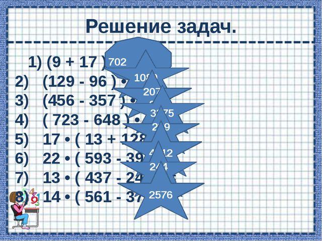 Решение задач. 1)(9 + 17 ) • 27 = 2) (129 - 96 ) • 33 = 3) (456 - 357 )...