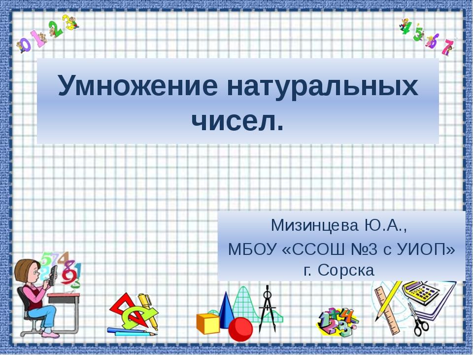 Умножение натуральных чисел. Мизинцева Ю.А., МБОУ «ССОШ №3 с УИОП» г. Сорска