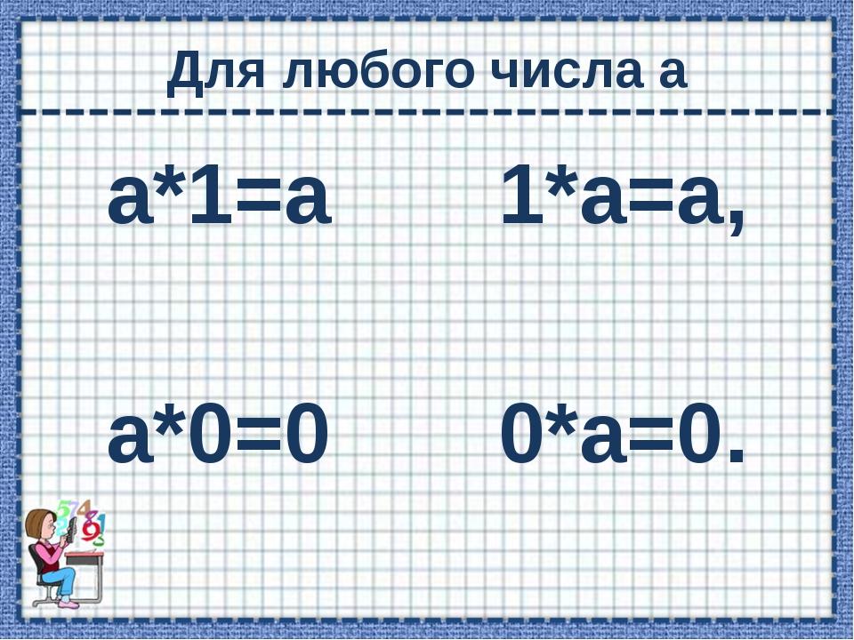 Для любого числа а а*1=а 1*а=а, а*0=0 0*а=0.