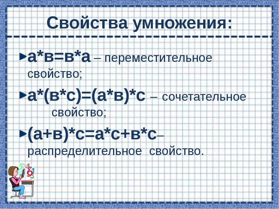 Свойства умножения: а*в=в*а – переместительное свойство; а*(в*с)=(а*в)*с – со...