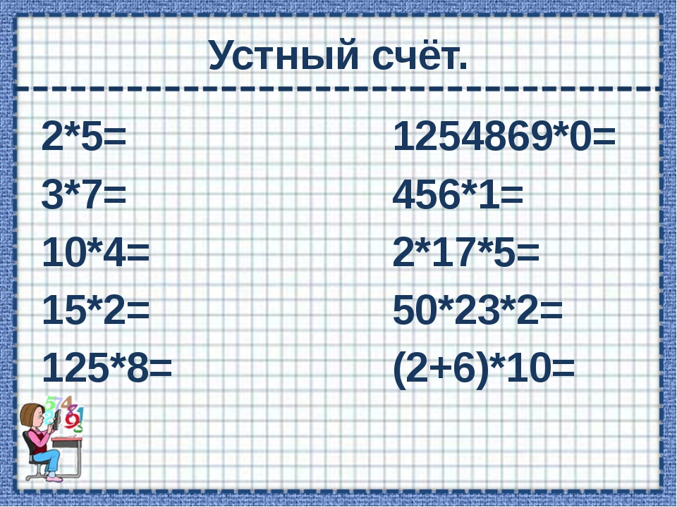 Устный счёт. 2*5= 1254869*0= 3*7= 456*1= 10*4= 2*17*5= 15*2= 50*23*2= 125*8=...