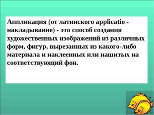 Аппликация (от латинского applicatio - накладывание) - это способ создания ху