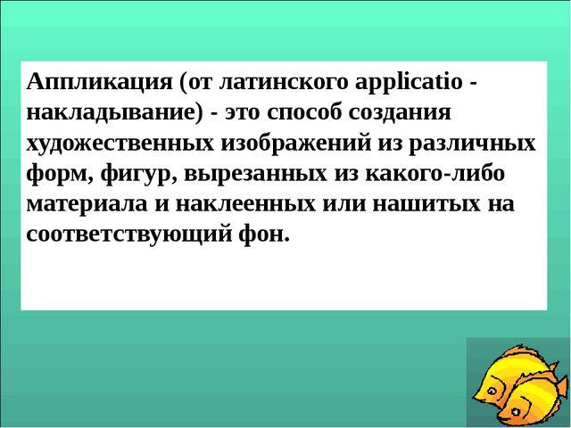 Аппликация (от латинского applicatio - накладывание) - это способ создания ху...