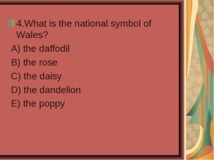 4.What is the national symbol of Wales? A) the daffodil B) the rose C) the da