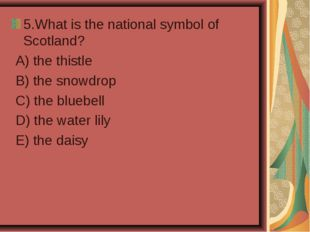 5.What is the national symbol of Scotland? A) the thistle B) the snowdrop C)