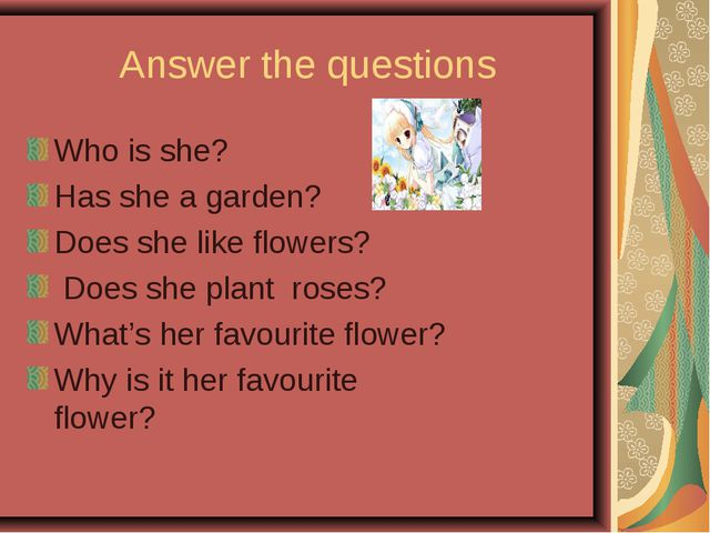 Answer the questions Who is she? Has she a garden? Does she like flowers? Doe...