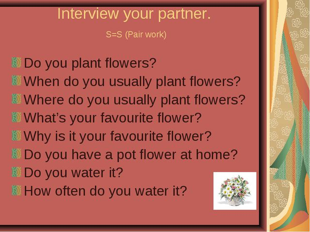 Interview your partner. S=S (Pair work) Do you plant flowers? When do you usu...