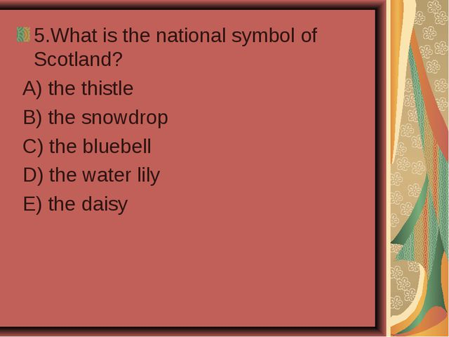 5.What is the national symbol of Scotland? A) the thistle B) the snowdrop C)...
