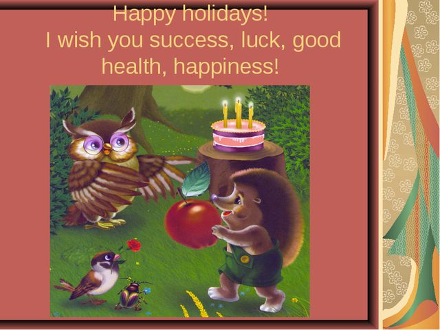 Happy holidays! I wish you success, luck, good health, happiness!