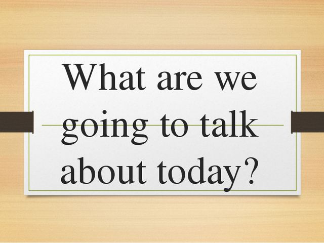 What are we going to talk about today?