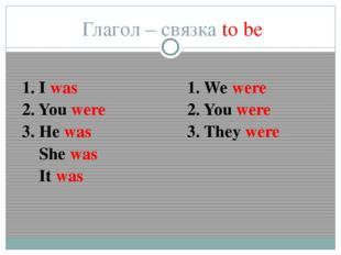 Глагол – связка to be 1. I was 2. You were 3. He was She was It was 1. We wer