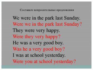 Составьте вопросительные предложения We were in the park last Sunday. Were we