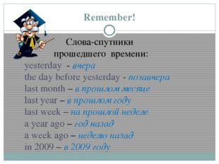 Remember! Слова-спутники прошедшего времени: yesterday - вчера the day before