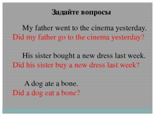 Задайте вопросы My father went to the cinema yesterday. Did my father go to t