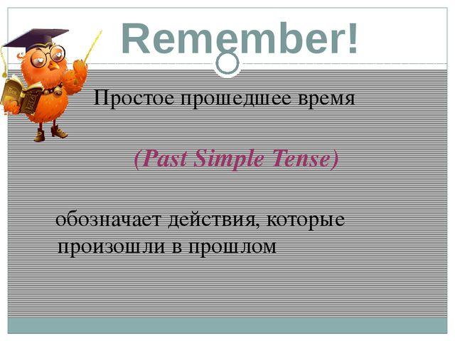 Remember! Простое прошедшее время (Past Simple Tense) обозначает действия, ко...