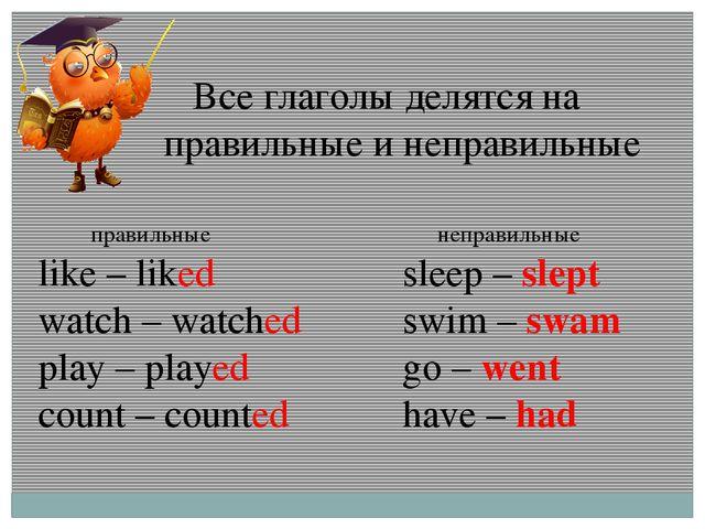 Все глаголы делятся на правильные и неправильные правильные like – liked wat...