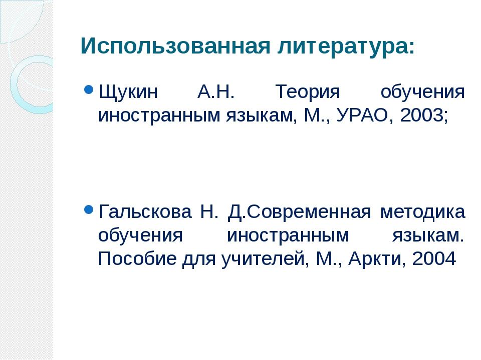 Использованная литература: Щукин А.Н. Теория обучения иностранным языкам, М.,...