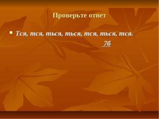 Проверьте ответ Тся, тся, ться, ться, тся, ться, тся. 7б