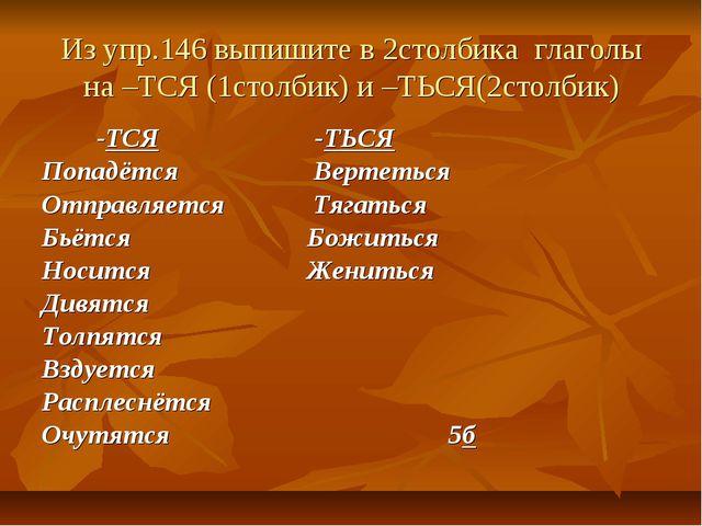 Из упр.146 выпишите в 2столбика глаголы на –ТСЯ (1столбик) и –ТЬСЯ(2столбик)...